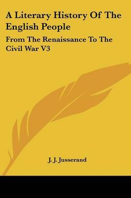 A Literary History Of The English People: From The Renaissance To The Civil War V3