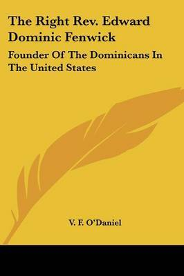 The Right Rev. Edward Dominic Fenwick: Founder Of The Dominicans In The United States