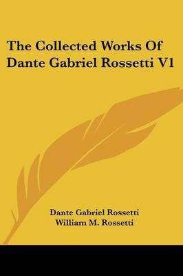 The Collected Works Of Dante Gabriel Rossetti V1