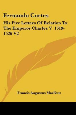 Fernando Cortes: His Five Letters of Relation to the Emperor Charles V 1519-1526 V2