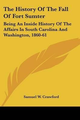 The History Of The Fall Of Fort Sumter: Being An Inside History Of The Affairs In South Carolina And Washington, 1860-61