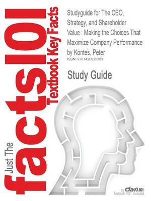 Studyguide for the CEO, Strategy, and Shareholder Value: Making the Choices That Maximize Company Performance by Kontes, Peter, ISBN 9780470596302