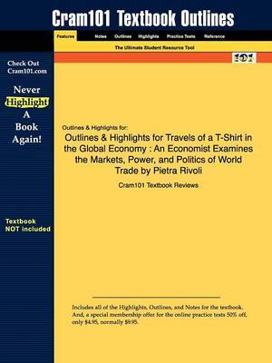 Outlines & Highlights for Travels of A T-Shirt in the Global Economy  : An Economist Examines the Markets, Power, and Politics of World Trade by Pietra Rivoli