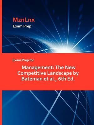 Exam Prep for Management: The New Competitive Landscape by Bateman et al., 6th Ed.