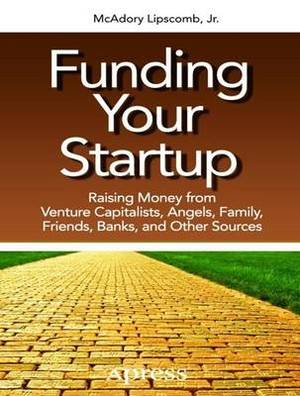 Funding Your Startup: Raising Money from Venture Capitalists, Angels, Family, Friends, Banks, and Other Sources: 2016