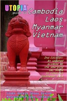 Utopia Guide to Cambodia, Laos, Myanmar & Vietnam (2nd Edition): Southeast Asia's Gay & Lesbian Scene Including Hanoi, Ho Chi Minh City & Angkor