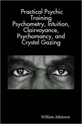 Practical Psychic Training: Psychometry, Intuition, Clairvoyance, Psychomancy, and Crystal Gazing Revealed