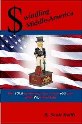 Swindling Middle-America How YOUR Government Works to Keep YOU Poor --- What WE Should Do