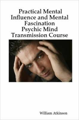 Practical Mental Influence and Mental Fascination: Psychic Mind Transmission Course