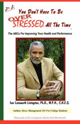 You Don't Have to Be Over Stressed All the Time: The ABCs for Improving Your Health and Performance