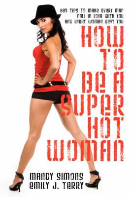 How to Be a Super Hot Woman: 339 Tips to Make Every Man Fall in Love with You and Every Woman Envy You