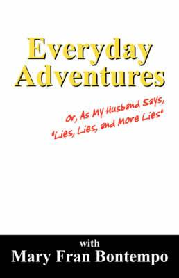 Everyday Adventures: Or, as My Husband Says,  Lies, Lies and More Lies