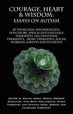 Courage, Heart & Wisdom  : Essays on Autism: By Physicians, Psychologists, Educators, Speech and Language Therapists, Occupational Therapists, Music Therapist, Social Workers, Parents and Students