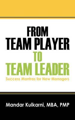 From Team Player to Team Leader: 51 Success Mantras for New Managers