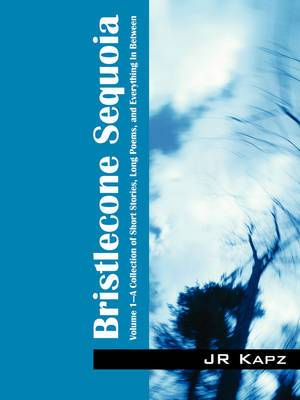 Bristlecone Sequoia: Volume 1 a Collection of Short Stories, Long Poems, and Everything in Between