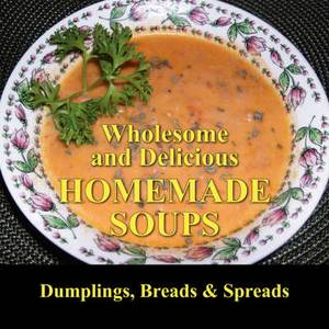 Wholesome and Delicious Homemade Soups Dumplings, Breads and Spreads
