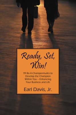 Ready, Set, Win! 99 Be-A-Championtudes to Develop the Champion Within You - Enhancing Your Business and Life