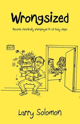 Wrongsized: Become Chronically Unemployed in 26 Easy Steps