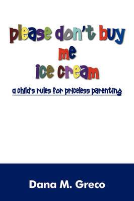 Please Don't Buy Me Ice Cream: A Child's Rules for Priceless Parenting