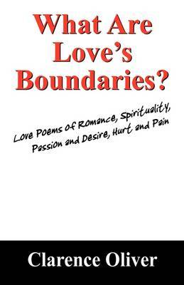What Are Love's Boundaries?: Love Poems of Romance, Spirituality, Passion and Desire, Hurt and Pain