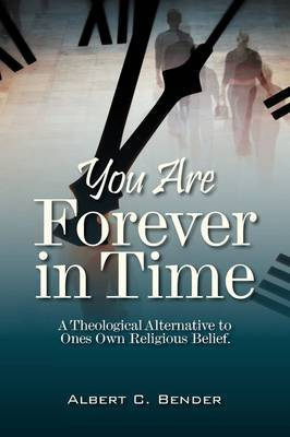 You Are Forever in Time: A Theological Alternative to Ones Own Religious Belief.