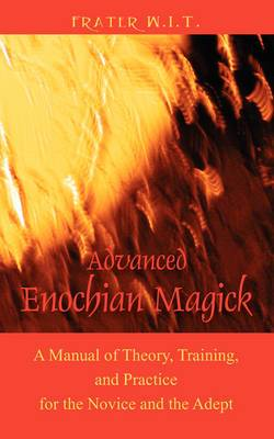 Advanced Enochian Magick: A Manual of Theory, Training, and Practice for the Novice and the Adept