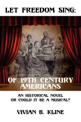 Let Freedom Sing: Of 19th Century Americans: An Historical Novel or Could It Be a Musical?
