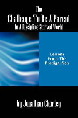 The Challenge to Be a Parent in a Discipline-Starved World: Lessons from the Prodigal Son