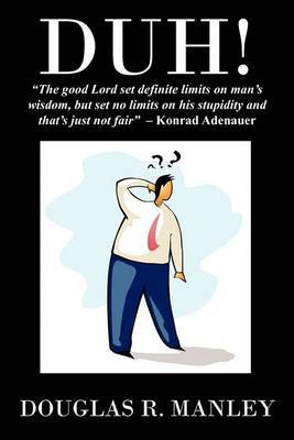 Duh !: The Good Lord Set Definite Limits on Man's Wisdom, But Set No Limits on His Stupidity and That's Just Not Fair Konrad