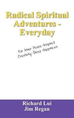 Radical Spiritual Adventures - Everyday: For Inner Peace-Inspired Creativity-Deep Happiness