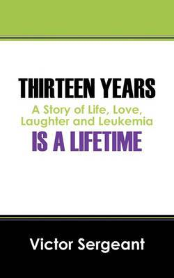 Thirteen Years Is a Lifetime: A Story of Life, Love, Laughter and Leukemia