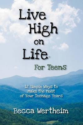 Live High on Life for Teens: 12 Simple Ways to Make the Most of Your Teenage Years