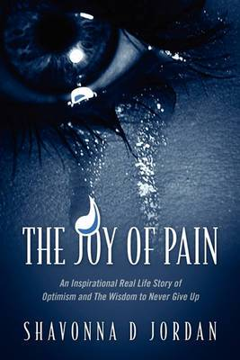 The Joy of Pain: An Inspirational Real Life Story of Optimism and the Wisdom to Never Give Up