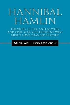 Hannibal Hamlin: The Story of the Anti-Slavery and Civil War Vice-President Who Might Have Changed History