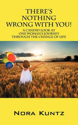 There's Nothing Wrong with You!: A Candid Look at One Woman's Journey Through the Change of Life