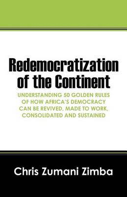 Redemocratization of the Continent: Understanding 50 Golden Rules of How Africa's Democracy Can Be Revived, Made to Work, Consolidated and Sustained