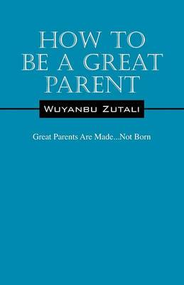 How to Be a Great Parent: Great Parents Are Made...Not Born