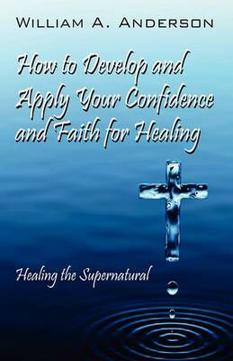 How to Develop and Apply Your Confidence and Faith for Healing: Healing the Supernatural
