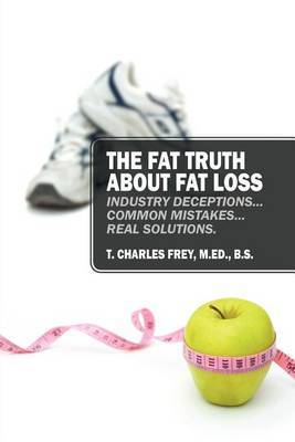 The Fat Truth about Fat Loss: Industry Deceptions... Common Mistakes... Real Solutions.