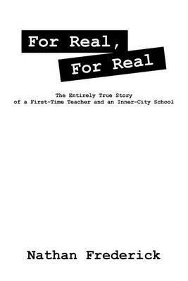 For Real, for Real: The Entirely True Story of a First-Time Teacher and an Inner-City School