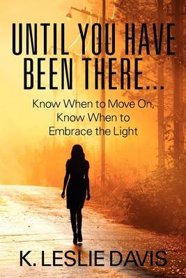Until You Have Been There...: Know When to Move On, Know When to Embrace the Light