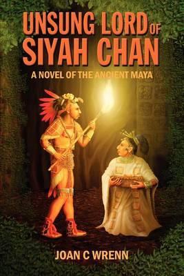 Unsung Lord of Siyah Chan: A Novel of the Ancient Maya
