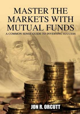 Master the Markets with Mutual Funds: A Common Sense Guide to Investing Success
