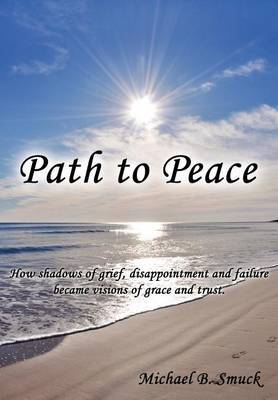 Path to Peace: How Shadows of Grief, Disappointment and Failure Became Visions of Grace and Trust.