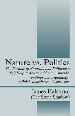 Nature vs. Politics: The Parable of Naturala and Politictaka Self Help = Abuse, Addictions, Suicide, Endings and Beginnings, Unfinished Business, Closure, Etc.