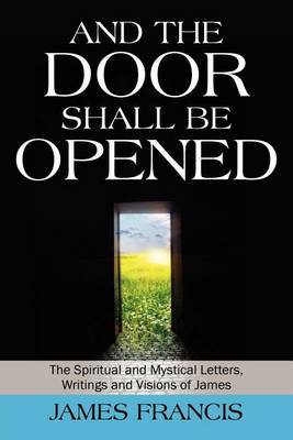 And the Door Shall Be Opened: The Spiritual and Mystical Letters, Writings and Visions of James