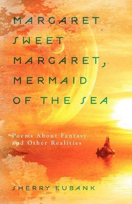 Margaret Sweet Margaret, Mermaid of the Sea: Poems about Fantasy and Other Realities