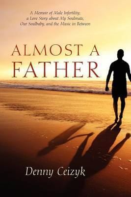 Almost a Father: A Memoir of Male Infertility; A Love Story about My Soulmate, Our Soulbaby, and the Music in Between