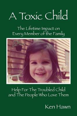 A Toxic Child: The Lifetime Impact on Every Member of the Family Help for the Troubled Child and the People Who Love Them