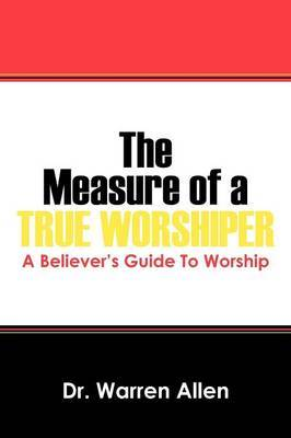 The Measure of a True Worshiper: A Believers Guide to Worship